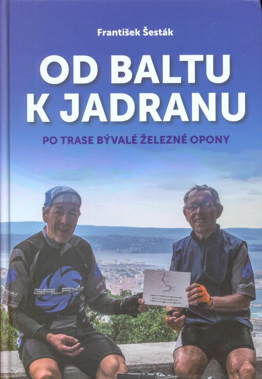 obal knihy - Od Baltu k Jadranu : po trase bývalé železné opony / František Šesták